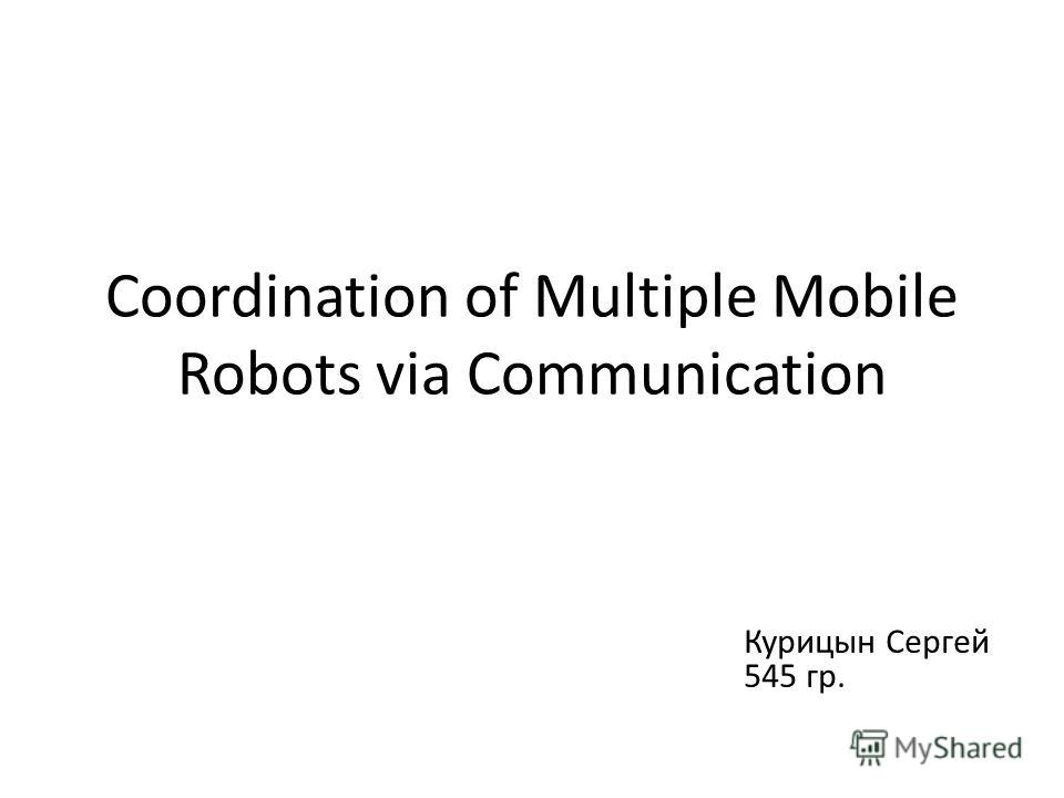 Coordination of Multiple Mobile Robots via Communication Курицын Сергей 545 гр.