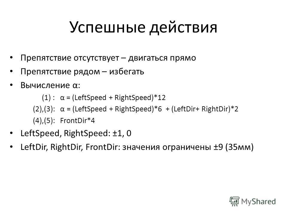Успешные действия Препятствие отсутствует – двигаться прямо Препятствие рядом – избегать Вычисление α: (1) : α = (LeftSpeed + RightSpeed)*12 (2),(3): α = (LeftSpeed + RightSpeed)*6 + (LeftDir+ RightDir)*2 (4),(5): FrontDir*4 LeftSpeed, RightSpeed: ±1