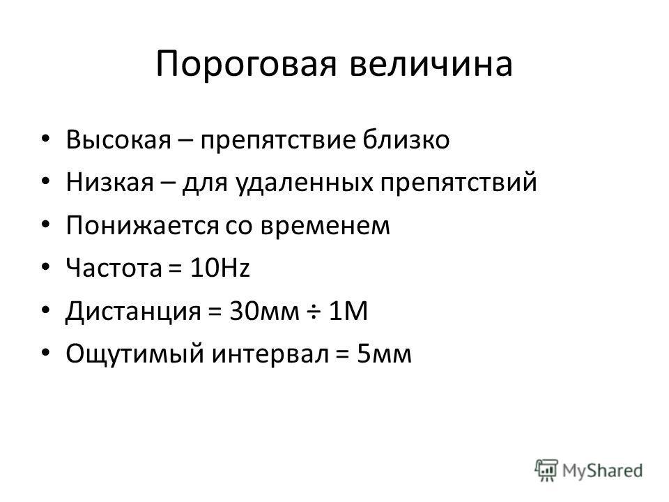 Пороговая величина Высокая – препятствие близко Низкая – для удаленных препятствий Понижается со временем Частота = 10Hz Дистанция = 30мм ÷ 1М Ощутимый интервал = 5мм