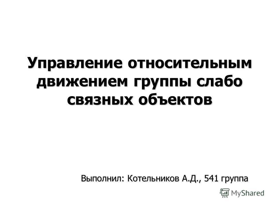 Управление относительным движением группы слабо связных объектов Выполнил: Котельников А.Д., 541 группа