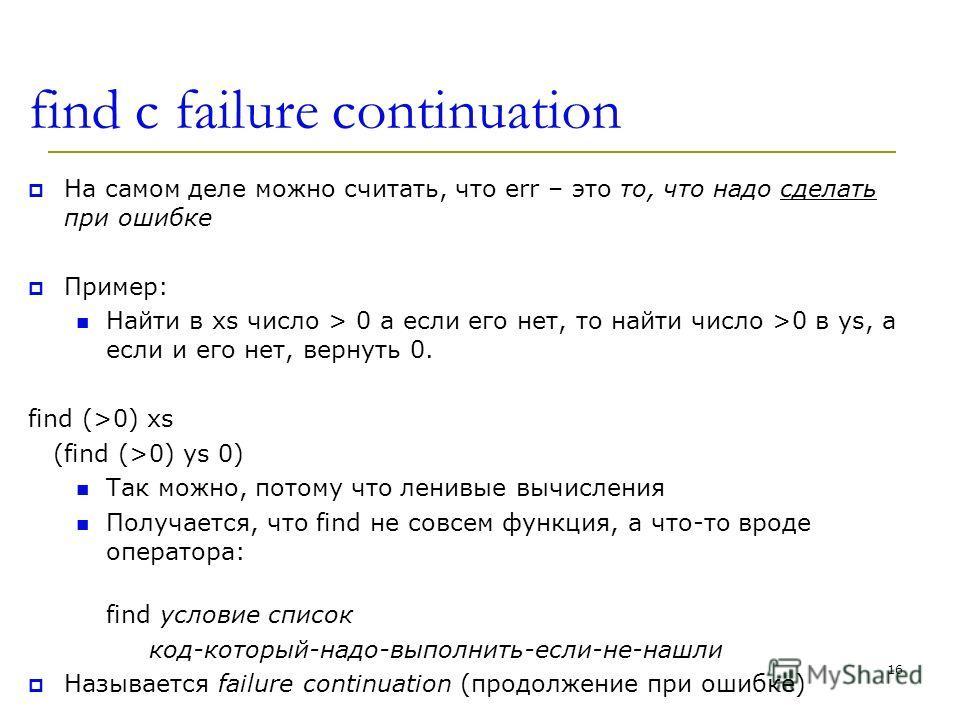 find c failure continuation На самом деле можно считать, что err – это то, что надо сделать при ошибке Пример: Найти в xs число > 0 а если его нет, то найти число >0 в ys, а если и его нет, вернуть 0. find (>0) xs (find (>0) ys 0) Так можно, потому ч
