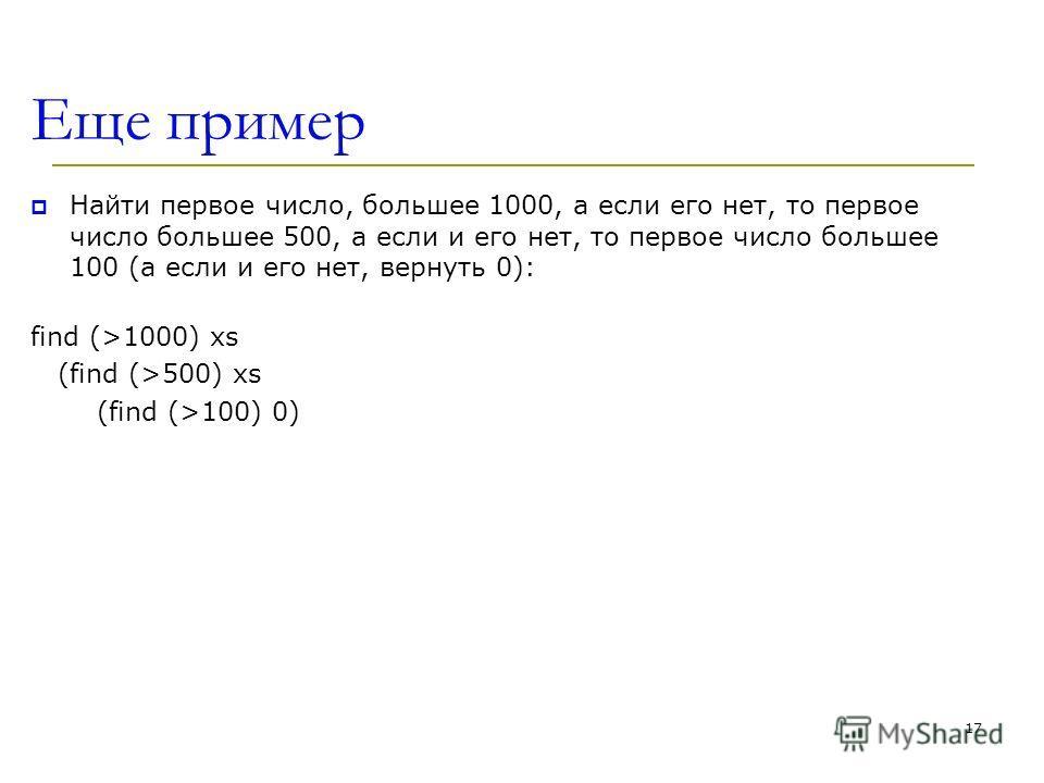 Еще пример Найти первое число, большее 1000, а если его нет, то первое число большее 500, а если и его нет, то первое число большее 100 (а если и его нет, вернуть 0): find (>1000) xs (find (>500) xs (find (>100) 0) 17