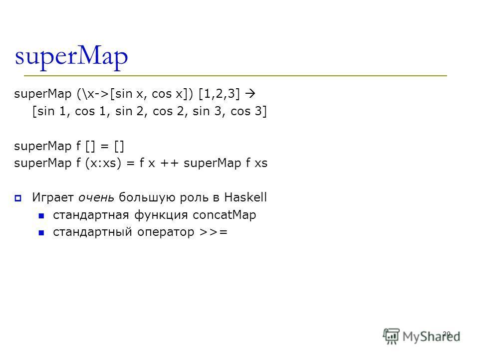 superMap superMap (\x->[sin x, cos x]) [1,2,3] [sin 1, cos 1, sin 2, cos 2, sin 3, cos 3] superMap f [] = [] superMap f (x:xs) = f x ++ superMap f xs Играет очень большую роль в Haskell стандартная функция concatMap стандартный оператор >>= 20