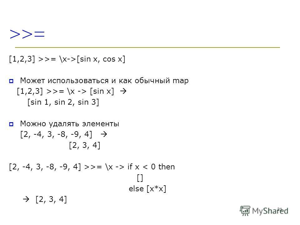 >>= [1,2,3] >>= \x->[sin x, cos x] Может использоваться и как обычный map [1,2,3] >>= \x -> [sin x] [sin 1, sin 2, sin 3] Можно удалять элементы [2, -4, 3, -8, -9, 4] [2, 3, 4] [2, -4, 3, -8, -9, 4] >>= \x -> if x < 0 then [] else [x*x] [2, 3, 4] 21