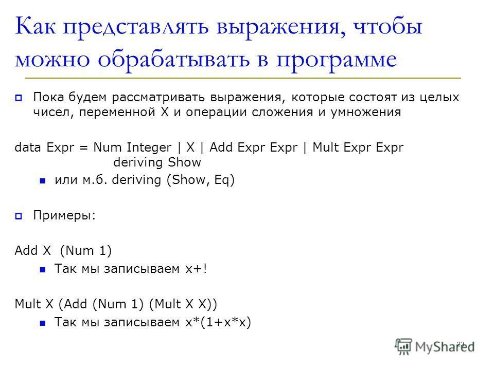 Как представлять выражения, чтобы можно обрабатывать в программе Пока будем рассматривать выражения, которые состоят из целых чисел, переменной X и операции сложения и умножения data Expr = Num Integer | X | Add Expr Expr | Mult Expr Expr deriving Sh