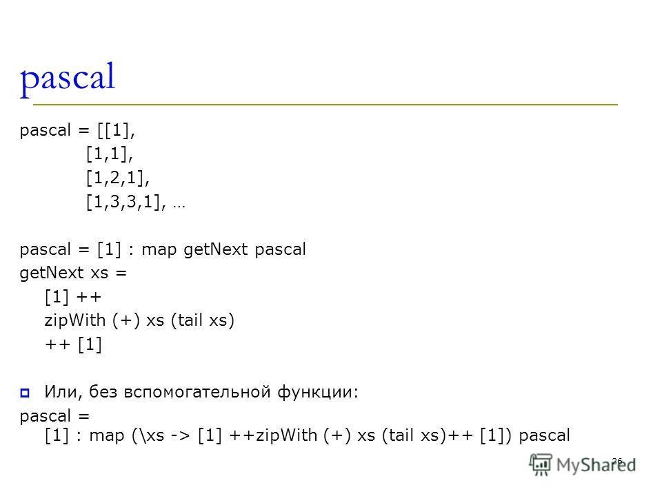 pascal pascal = [[1], [1,1], [1,2,1], [1,3,3,1], … pascal = [1] : map getNext pascal getNext xs = [1] ++ zipWith (+) xs (tail xs) ++ [1] Или, без вспомогательной функции: pascal = [1] : map (\xs -> [1] ++zipWith (+) xs (tail xs)++ [1]) pascal 26
