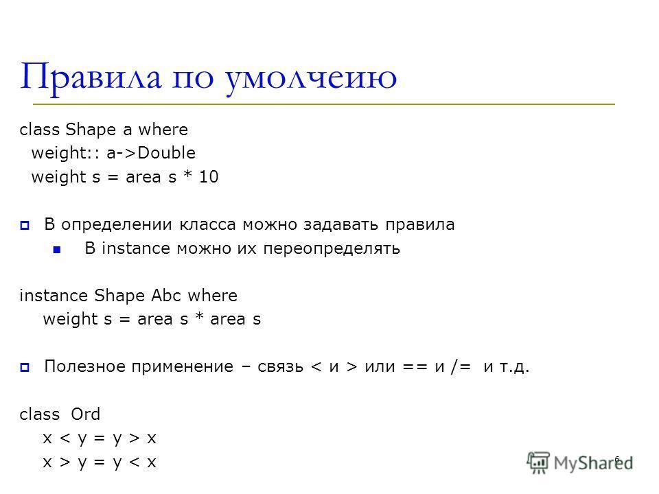 Правила по умолчеию class Shape a where weight:: a->Double weight s = area s * 10 В определении класса можно задавать правила В instance можно их переопределять instance Shape Abc where weight s = area s * area s Полезное применение – связь или == и