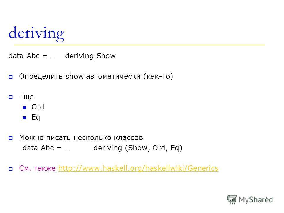 deriving data Abc = …deriving Show Определить show автоматически (как-то) Еще Ord Eq Можно писать несколько классов data Abc = …deriving (Show, Ord, Eq) См. также http://www.haskell.org/haskellwiki/Genericshttp://www.haskell.org/haskellwiki/Generics