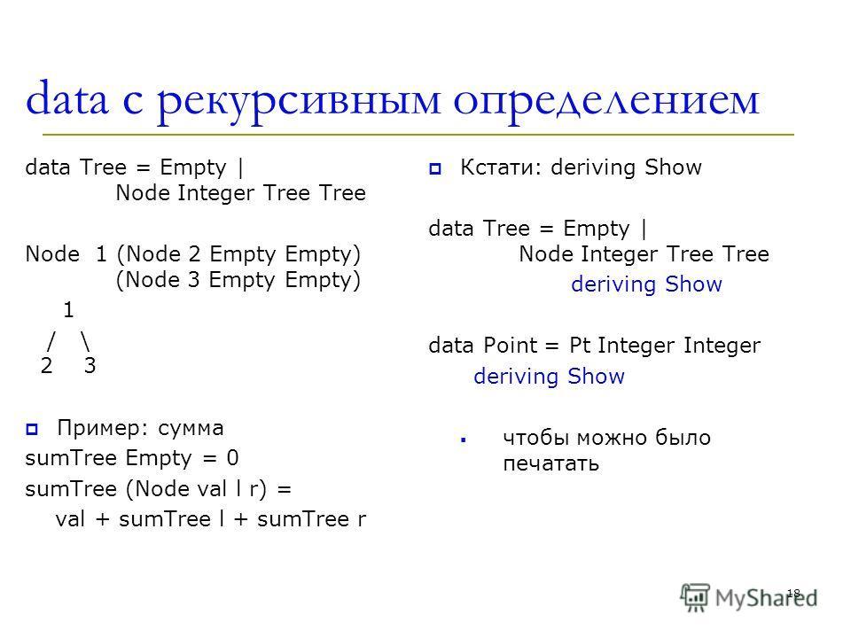 data c рекурсивным определением data Tree = Empty | Node Integer Tree Tree Node 1 (Node 2 Empty Empty) (Node 3 Empty Empty) 1 / \ 2 3 Пример: сумма sumTree Empty = 0 sumTree (Node val l r) = val + sumTree l + sumTree r Кстати: deriving Show data Tree