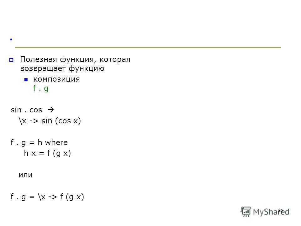 . Полезная функция, которая возвращает функцию композиция f. g sin. cos \x -> sin (cos x) f. g = h where h x = f (g x) или f. g = \x -> f (g x) 25