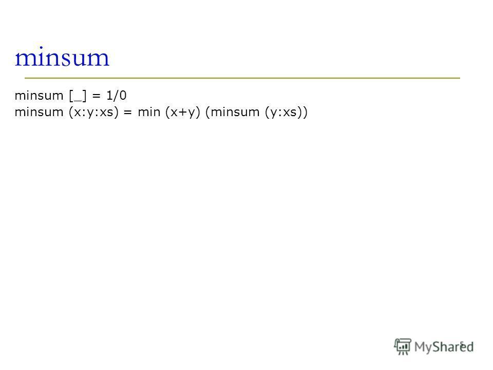 minsum minsum [_] = 1/0 minsum (x:y:xs) = min (x+y) (minsum (y:xs)) 5