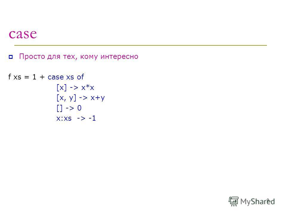 case Просто для тех, кому интересно f xs = 1 + case xs of [x] -> x*x [x, y] -> x+y [] -> 0 x:xs -> -1 9