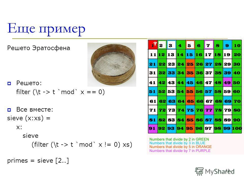 Еще пример Решето Эратосфена Решето: filter (\t -> t `mod` x == 0) Все вместе: sieve (x:xs) = x: sieve (filter (\t -> t `mod` x != 0) xs) primes = sieve [2..] 13