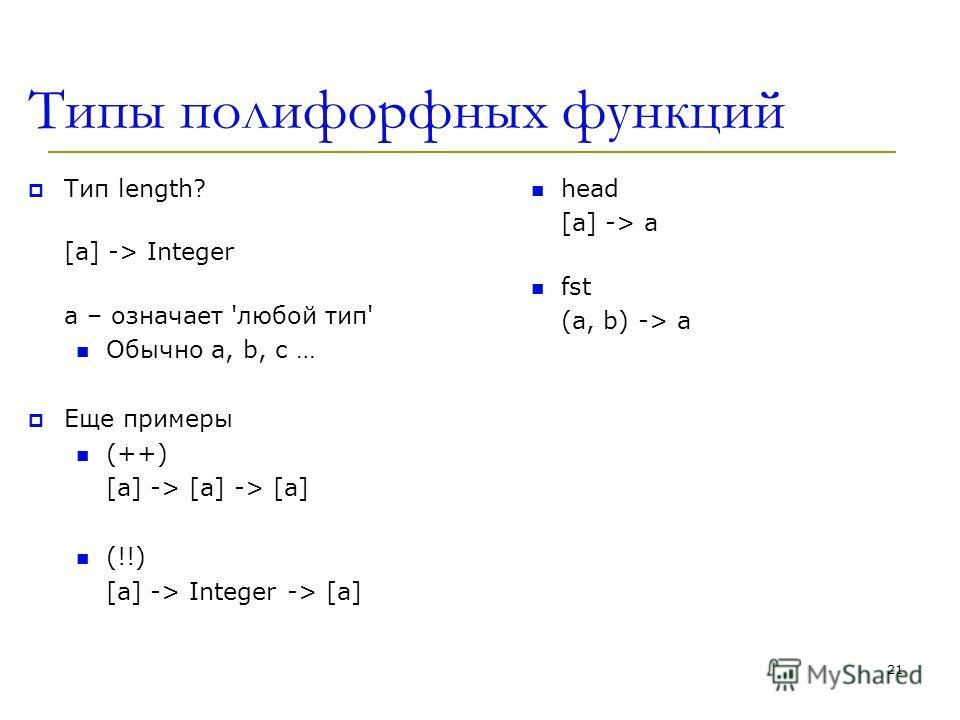 Типы полифорфных функций Тип length? [a] -> Integer a – означает 'любой тип' Обычно a, b, c … Еще примеры (++) [a] -> [a] -> [a] (!!) [a] -> Integer -> [a] head [a] -> a fst (a, b) -> a 21
