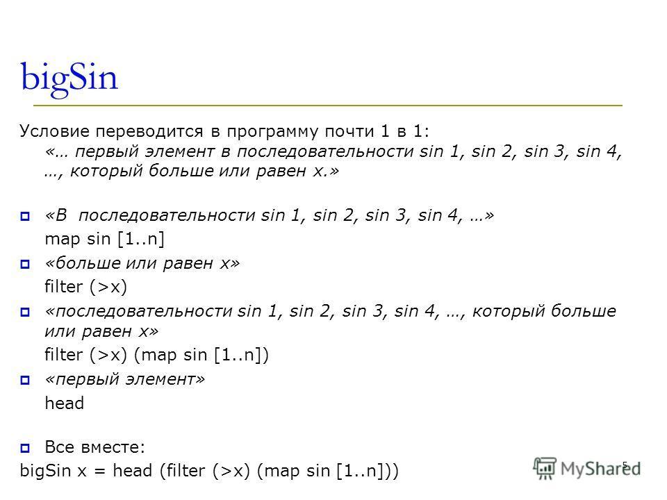 bigSin Условие переводится в программу почти 1 в 1: «… первый элемент в последовательности sin 1, sin 2, sin 3, sin 4, …, который больше или равен x.» «В последовательности sin 1, sin 2, sin 3, sin 4, …» map sin [1..n] «больше или равен x» filter (>x
