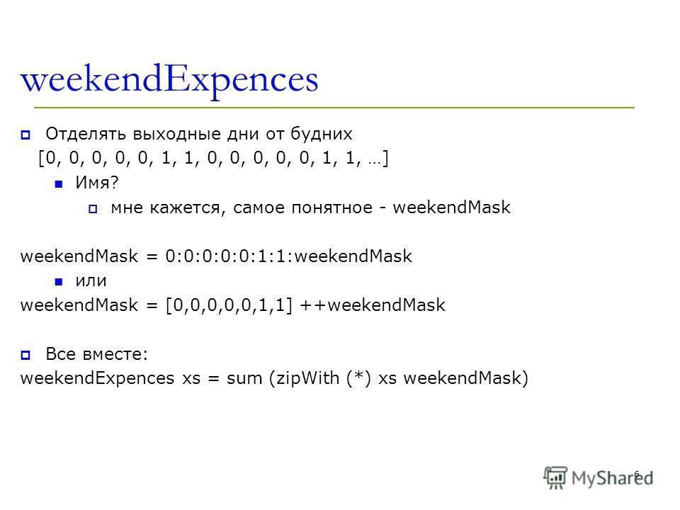 weekendExpences Отделять выходные дни от будних [0, 0, 0, 0, 0, 1, 1, 0, 0, 0, 0, 0, 1, 1, …] Имя? мне кажется, самое понятное - weekendMask weekendMask = 0:0:0:0:0:1:1:weekendMask или weekendMask = [0,0,0,0,0,1,1] ++weekendMask Все вместе: weekendEx