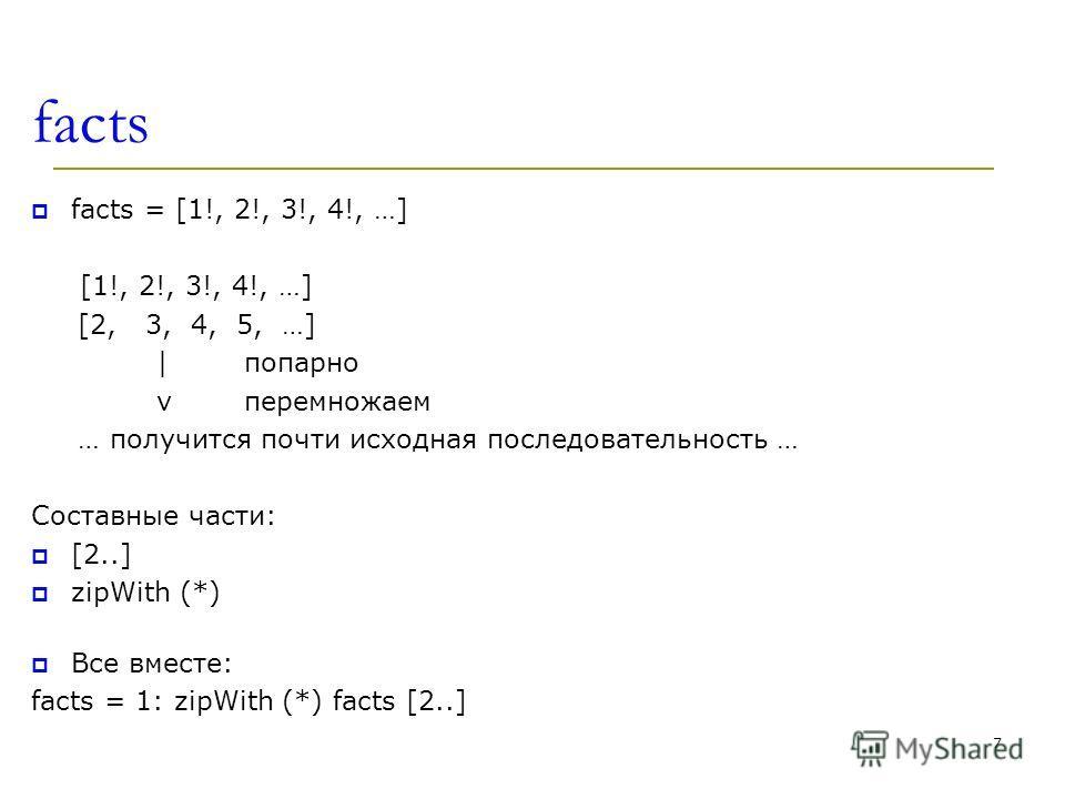 facts facts = [1!, 2!, 3!, 4!, …] [1!, 2!, 3!, 4!, …] [2, 3, 4, 5, …] |попарно v перемножаем … получится почти исходная последовательность … Составные части: [2..] zipWith (*) Все вместе: facts = 1: zipWith (*) facts [2..] 7