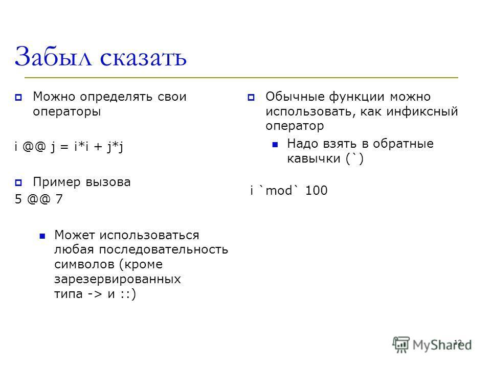 Забыл сказать Можно определять свои операторы i @@ j = i*i + j*j Пример вызова 5 @@ 7 Может использоваться любая последовательность символов (кроме зарезервированных типа -> и ::) Обычные функции можно использовать, как инфиксный оператор Надо взять