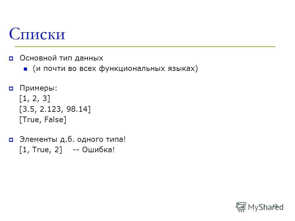 Списки Основной тип данных (и почти во всех функциональных языках) Примеры: [1, 2, 3] [3.5, 2.123, 98.14] [True, False] Элементы д.б. одного типа! [1, True, 2] -- Ошибка! 15