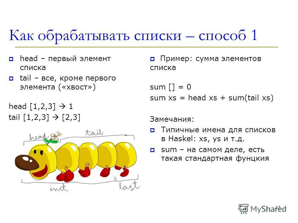 Как обрабатывать списки – способ 1 head – первый элемент списка tail – все, кроме первого элемента («хвост») head [1,2,3] 1 tail [1,2,3] [2,3] 17 Пример: сумма элементов списка sum [] = 0 sum xs = head xs + sum(tail xs) Замечания: Типичные имена для