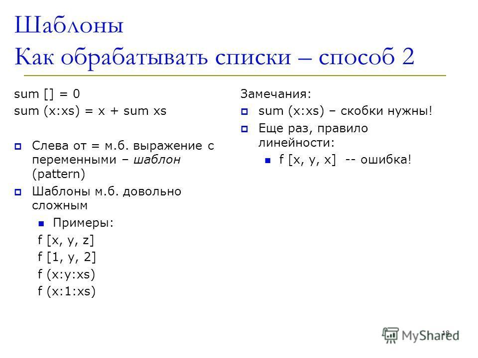 Шаблоны Как обрабатывать списки – способ 2 sum [] = 0 sum (x:xs) = x + sum xs Слева от = м.б. выражение с переменными – шаблон (pattern) Шаблоны м.б. довольно сложным Примеры: f [x, y, z] f [1, y, 2] f (x:y:xs) f (x:1:xs) Замечания: sum (x:xs) – скоб