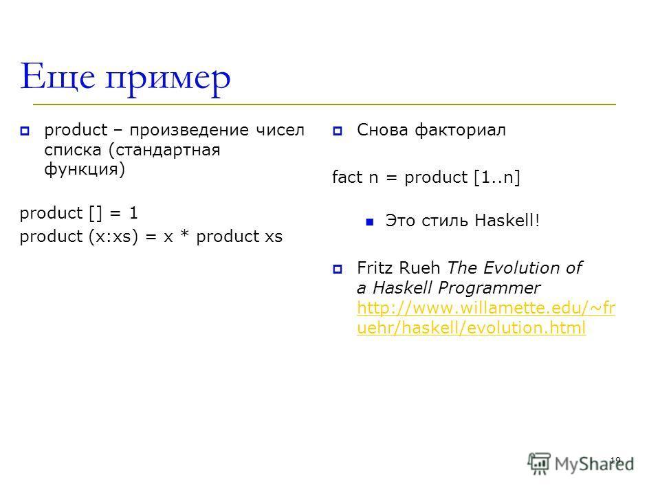 Еще пример product – произведение чисел списка (стандартная функция) product [] = 1 product (x:xs) = x * product xs Снова факториал fact n = product [1..n] Это стиль Haskell! Fritz Rueh The Evolution of a Haskell Programmer http://www.willamette.edu/
