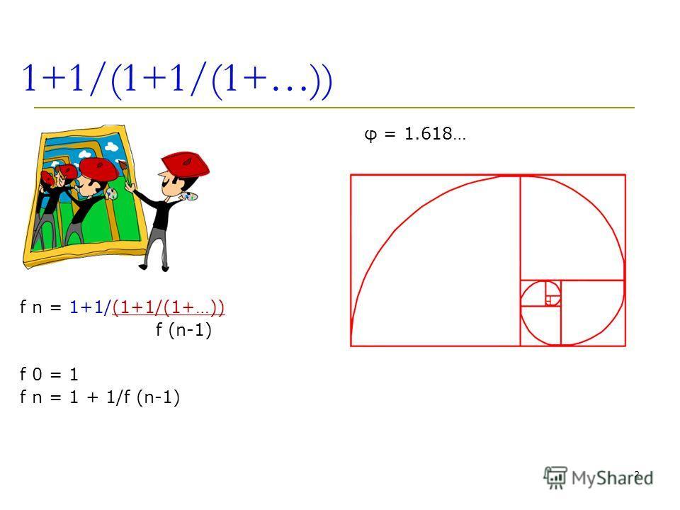 1+1/(1+1/(1+…)) f n = 1+1/(1+1/(1+…)) f (n-1) f 0 = 1 f n = 1 + 1/f (n-1) 2 φ = 1.618…