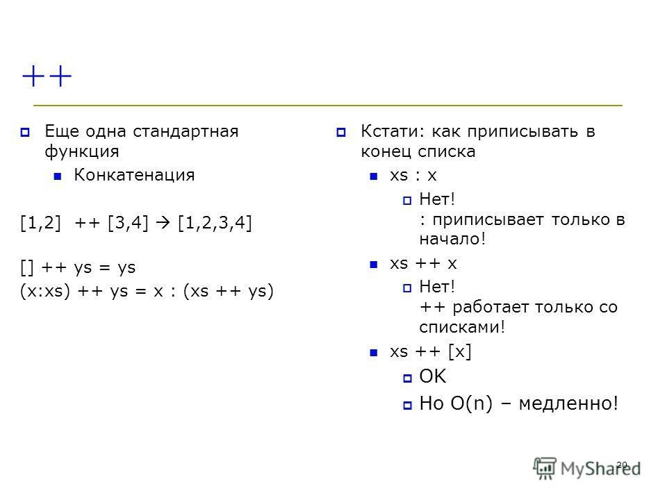 ++ Еще одна стандартная функция Конкатенация [1,2] ++ [3,4] [1,2,3,4] [] ++ ys = ys (x:xs) ++ ys = x : (xs ++ ys) Кстати: как приписывать в конец списка xs : x Нет! : приписывает только в начало! xs ++ x Нет! ++ работает только со списками! xs ++ [x]