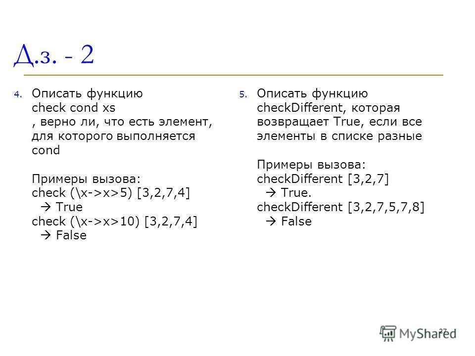 Д.з. - 2 4. Описать функцию check cond xs, верно ли, что есть элемент, для которого выполняется cond Примеры вызова: check (\x->x>5) [3,2,7,4] True check (\x->x>10) [3,2,7,4] False 5. Описать функцию checkDifferent, которая возвращает True, если все