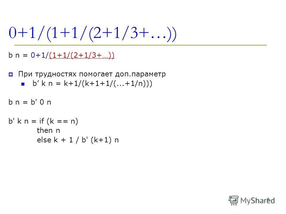 0+1/(1+1/(2+1/3+…)) b n = 0+1/(1+1/(2+1/3+…)) При трудностях помогает доп.параметр b k n = k+1/(k+1+1/(...+1/n))) b n = b' 0 n b' k n = if (k == n) then n else k + 1 / b' (k+1) n 4