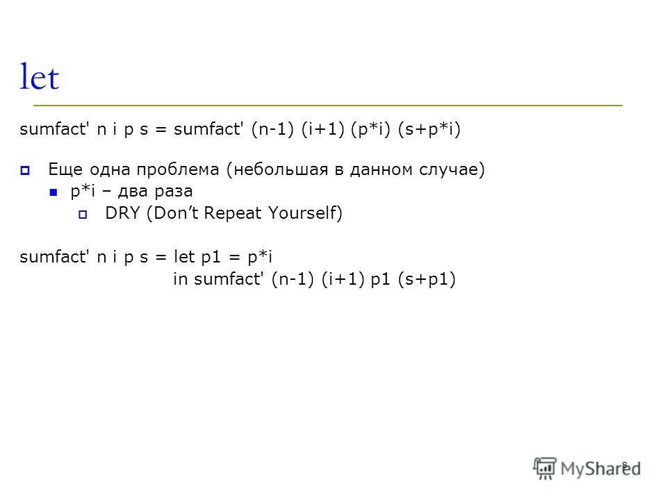 8 let sumfact' n i p s = sumfact' (n-1) (i+1) (p*i) (s+p*i) Еще одна проблема (небольшая в данном случае) p*i – два раза DRY (Dont Repeat Yourself) sumfact' n i p s = let p1 = p*i in sumfact' (n-1) (i+1) p1 (s+p1)