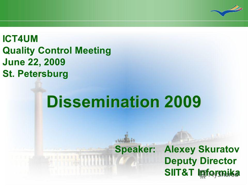 Dissemination 2009 ICT4UM Quality Control Meeting June 22, 2009 St. Petersburg Speaker:Alexey Skuratov Deputy Director SIIT&T Informika