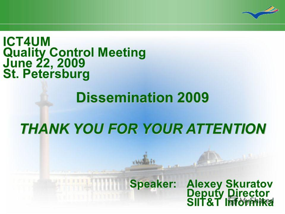 Dissemination 2009 ICT4UM Quality Control Meeting June 22, 2009 St. Petersburg Speaker:Alexey Skuratov Deputy Director SIIT&T Informika THANK YOU FOR YOUR ATTENTION