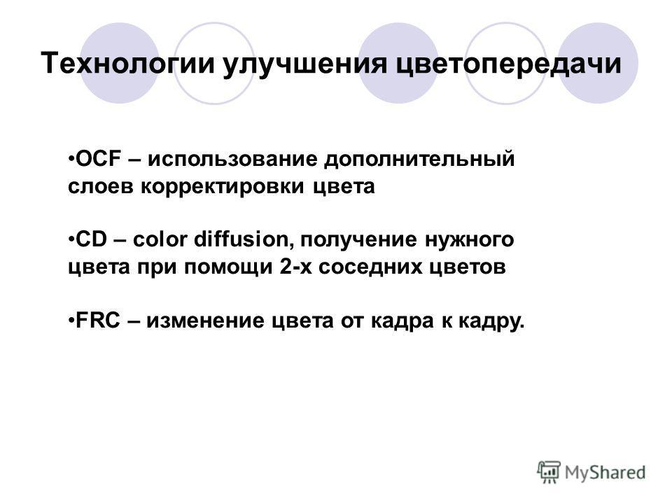 Технологии улучшения цветопередачи OCF – использование дополнительный слоев корректировки цвета CD – color diffusion, получение нужного цвета при помощи 2-х соседних цветов FRC – изменение цвета от кадра к кадру.