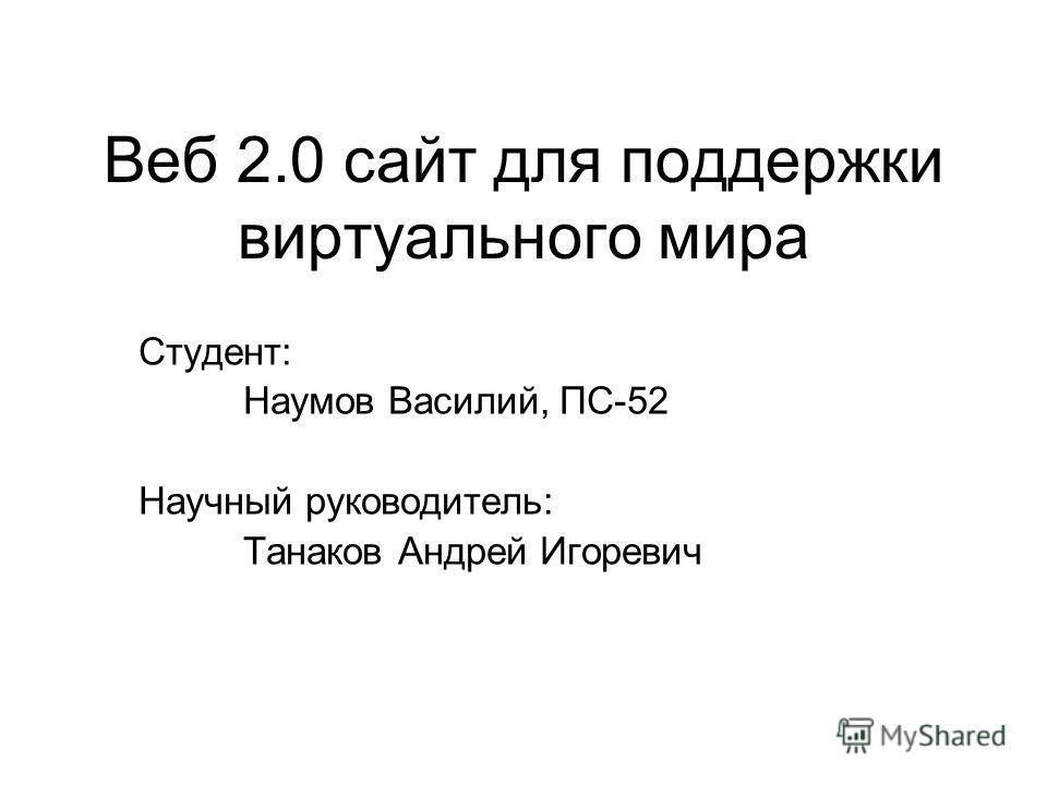 Веб 2.0 сайт для поддержки виртуального мира Студент: Наумов Василий, ПС-52 Научный руководитель: Танаков Андрей Игоревич