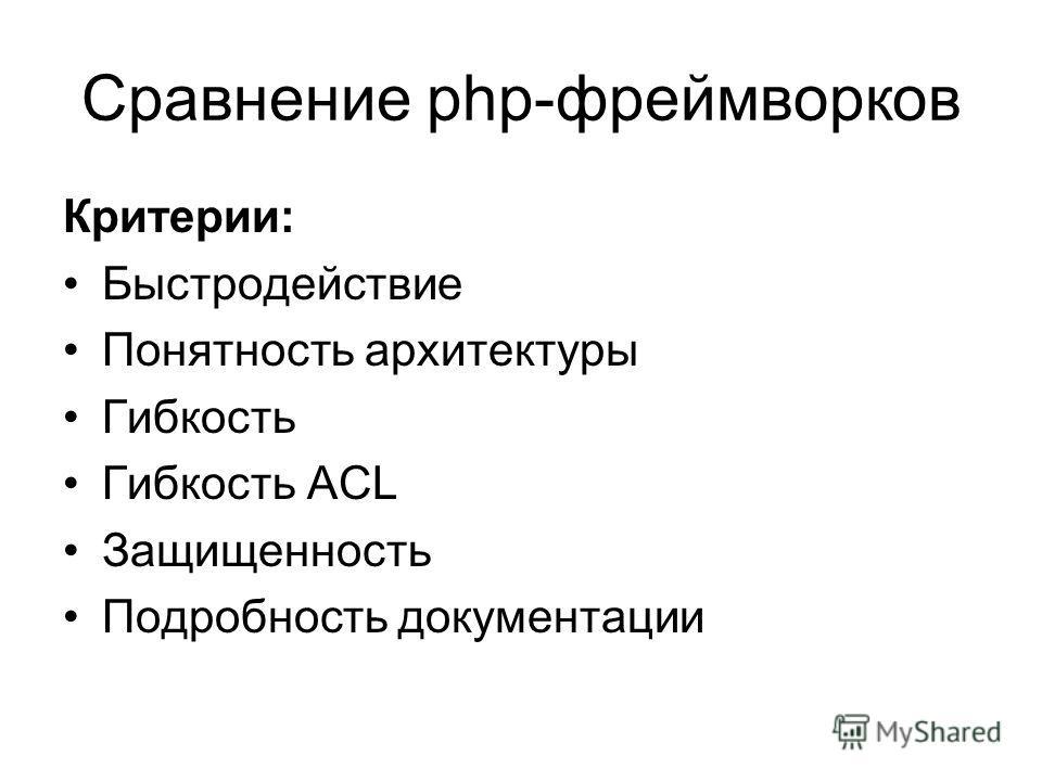 Сравнение php-фреймворков Критерии: Быстродействие Понятность архитектуры Гибкость Гибкость ACL Защищенность Подробность документации