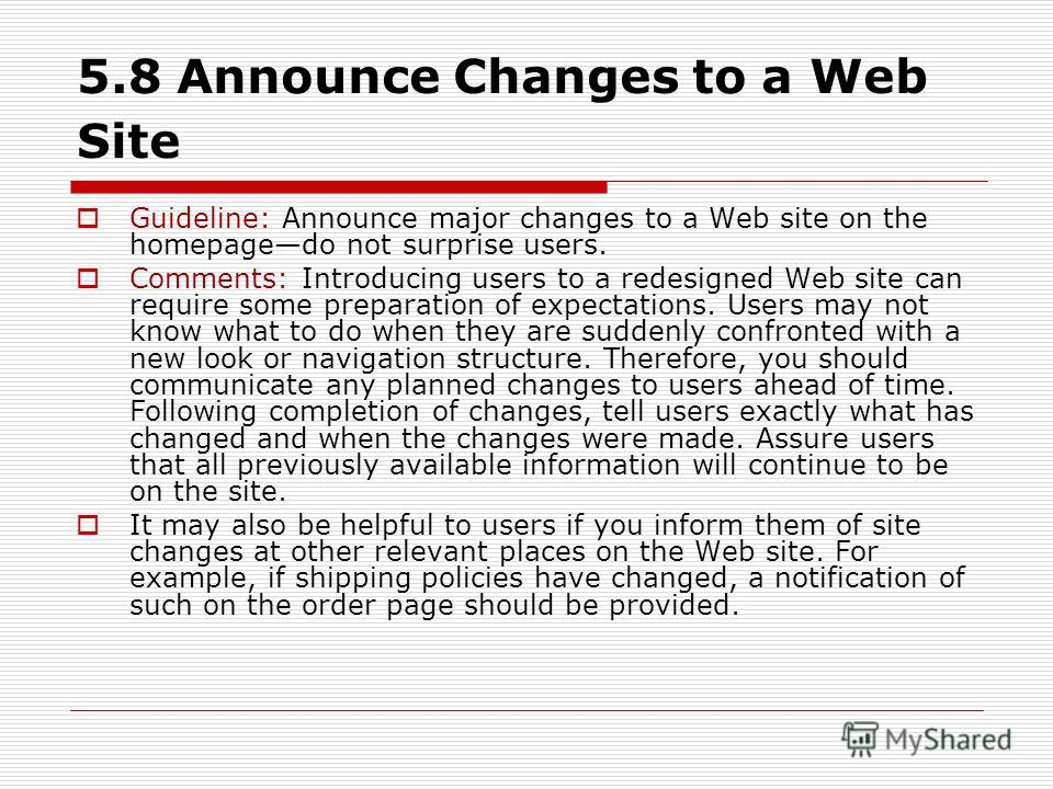 5.8 Announce Changes to a Web Site Guideline: Announce major changes to a Web site on the homepagedo not surprise users. Comments: Introducing users to a redesigned Web site can require some preparation of expectations. Users may not know what to do