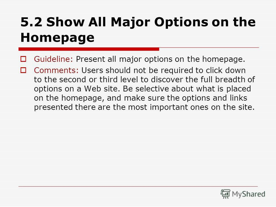 5.2 Show All Major Options on the Homepage Guideline: Present all major options on the homepage. Comments: Users should not be required to click down to the second or third level to discover the full breadth of options on a Web site. Be selective abo