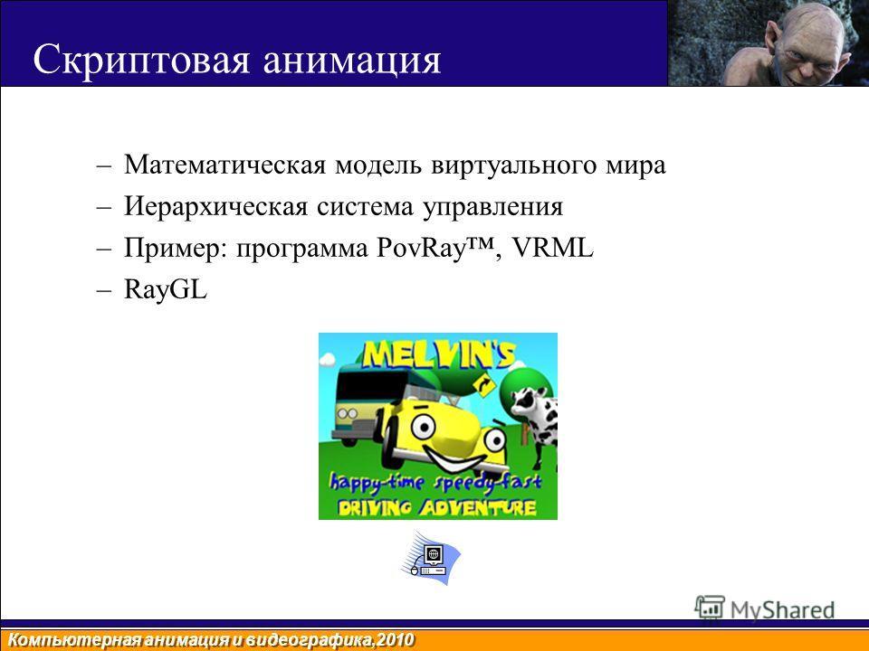 Компьютерная анимация и видеографика,2010 Скриптовая анимация –Математическая модель виртуального мира –Иерархическая система управления –Пример: программа PovRay, VRML –RayGL