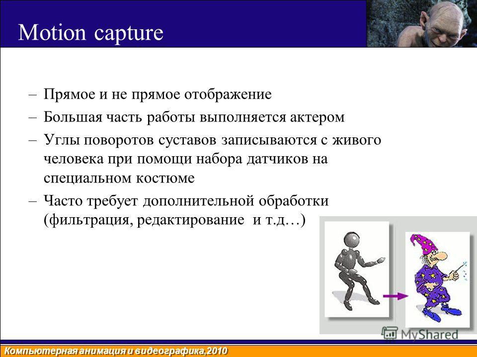 Компьютерная анимация и видеографика,2010 Motion capture –Прямое и не прямое отображение –Большая часть работы выполняется актером –Углы поворотов суставов записываются с живого человека при помощи набора датчиков на специальном костюме –Часто требуе