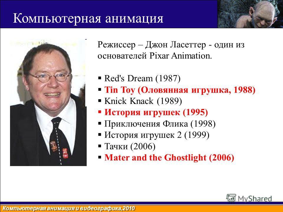 Компьютерная анимация и видеографика,2010 Компьютерная анимация Режиссер – Джон Ласеттер - один из основателей Pixar Animation. Red's Dream (1987) Tin Toy (Оловянная игрушка, 1988) Knick Knack (1989) История игрушек (1995) Приключения Флика (1998) Ис