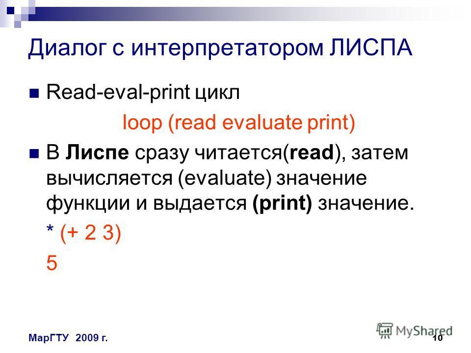 10 МарГТУ2009 г. Диалог с интерпретатором ЛИСПА Read-eval-print цикл loop (read evaluate print) В Лиспе сразу читается(read), затем вычисляется (evaluate) значение функции и выдается (print) значение. * (+ 2 3) 5