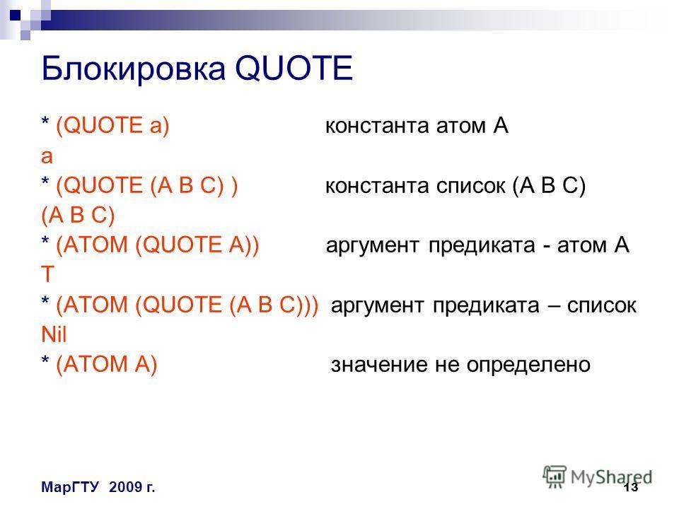 13 МарГТУ2009 г. Блокировка QUOTE * (QUOTE a) константа атом A a * (QUOTE (A B C) ) константа список (A B C) (A B C) * (ATOM (QUOTE A)) аргумент предиката - атом A T * (ATOM (QUOTE (A B C))) аргумент предиката – список Nil * (ATOM A) значение не опре