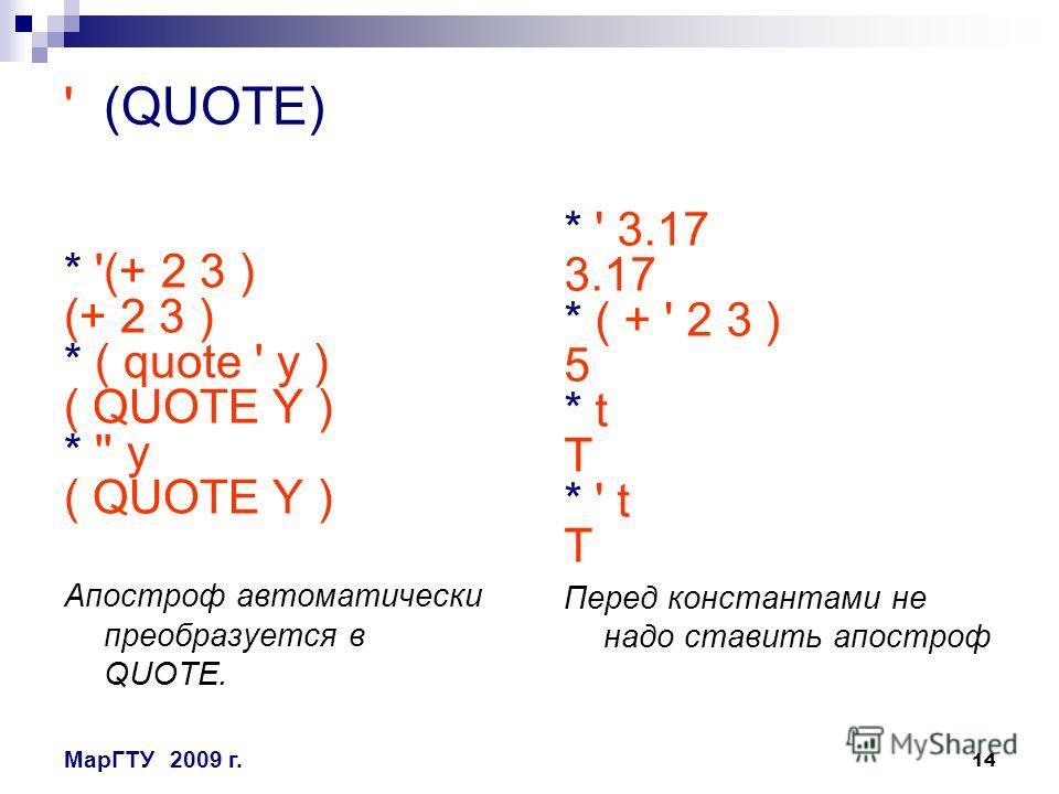 14 МарГТУ2009 г. ' (QUOTE) * '(+ 2 3 ) (+ 2 3 ) * ( quote ' y ) ( QUOTE Y ) * '' y ( QUOTE Y ) Апостроф автоматически преобразуется в QUOTE. * ' 3.17 3.17 * ( + ' 2 3 ) 5 * t T * ' t T Перед константами не надо ставить апостроф