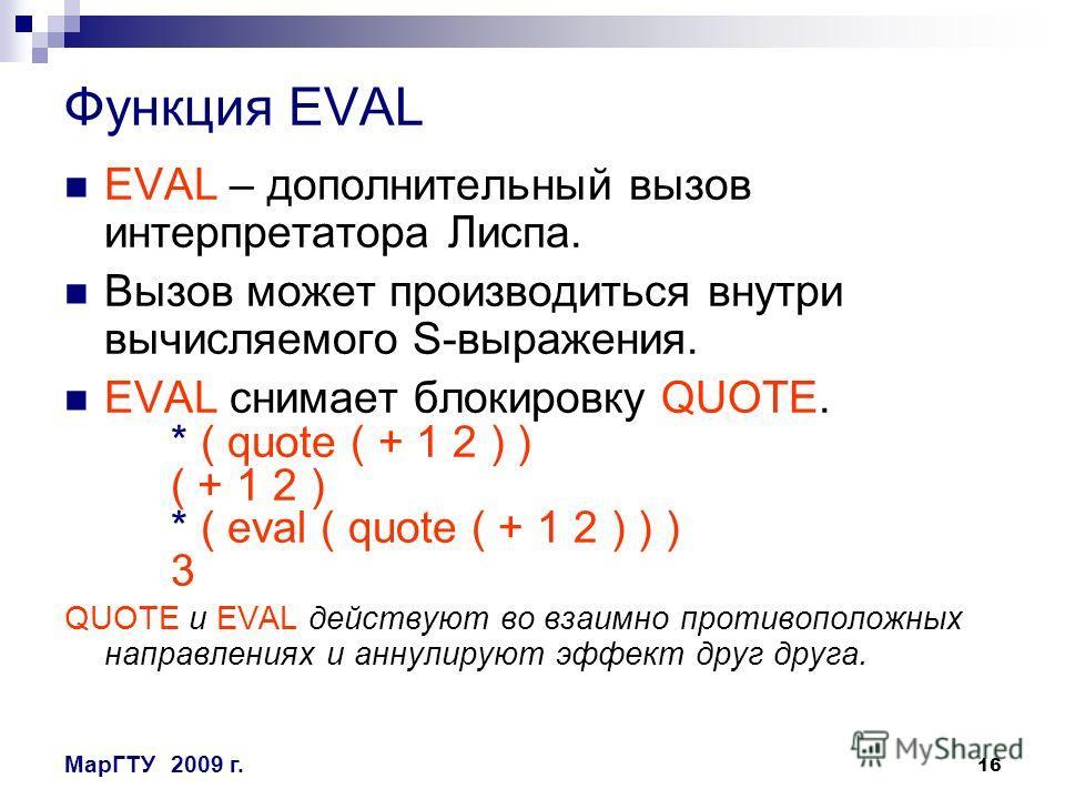 16 МарГТУ2009 г. Функция EVAL EVAL – дополнительный вызов интерпретатора Лиспа. Вызов может производиться внутри вычисляемого S-выражения. EVAL снимает блокировку QUOTE. * ( quote ( + 1 2 ) ) ( + 1 2 ) * ( eval ( quote ( + 1 2 ) ) ) 3 QUOTE и EVAL де