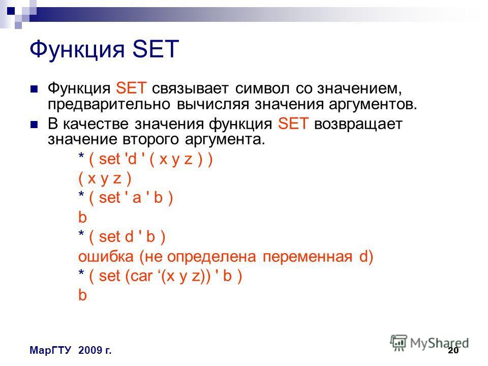 20 МарГТУ2009 г. Функция SET Функция SET cвязывает символ со значением, предварительно вычисляя значения аргументов. В качестве значения функция SET возвращает значение второго аргумента. * ( set 'd ' ( x y z ) ) ( x y z ) * ( set ' a ' b ) b * ( set