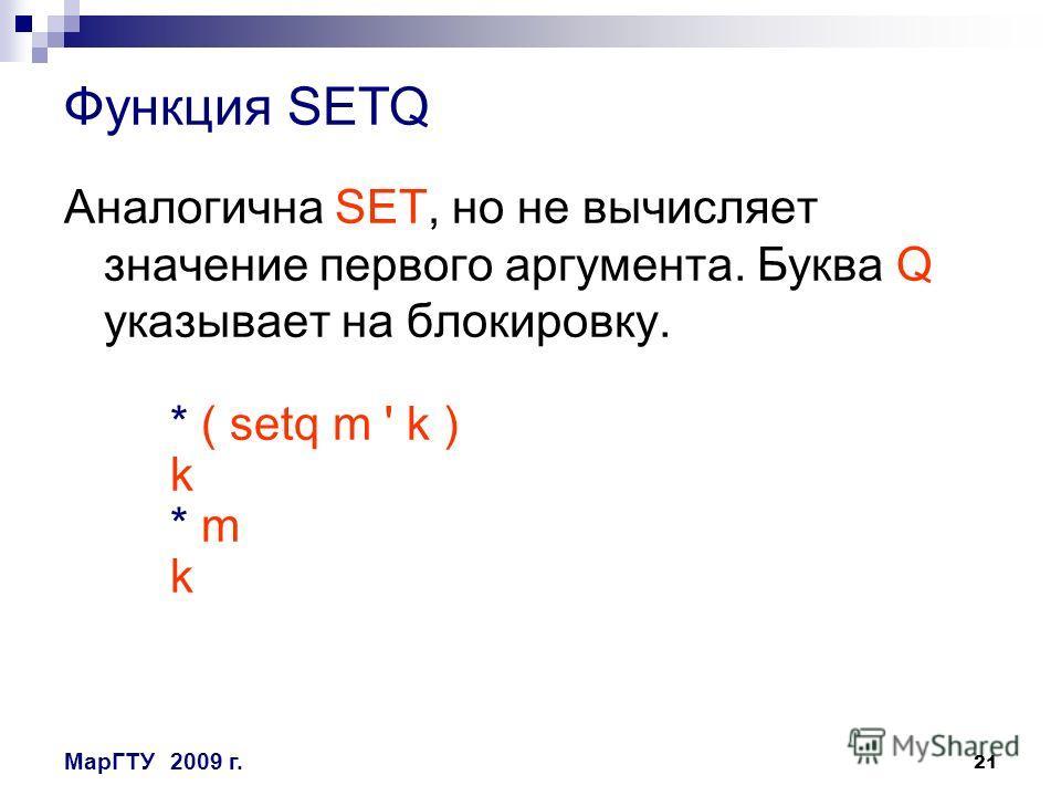21 МарГТУ2009 г. Функция SETQ Аналогична SET, но не вычисляет значение первого аргумента. Буква Q указывает на блокировку. * ( setq m ' k ) k * m k