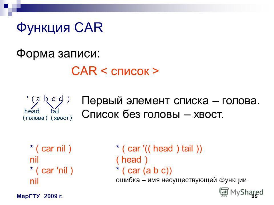 25 МарГТУ2009 г. Функция CAR Форма записи: CAR Первый элемент списка – голова. Список без головы – хвост. * ( car nil ) nil * ( car 'nil ) nil * ( car '(( head ) tail )) ( head ) * ( car (a b c)) ошибка – имя несуществующей функции.