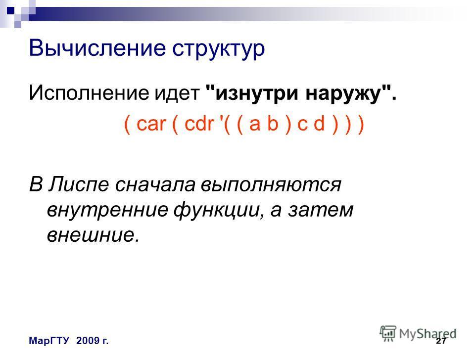 27 МарГТУ2009 г. Вычисление структур Исполнение идет изнутри наружу. ( сar ( cdr '( ( a b ) c d ) ) ) В Лиспе сначала выполняются внутренние функции, а затем внешние.