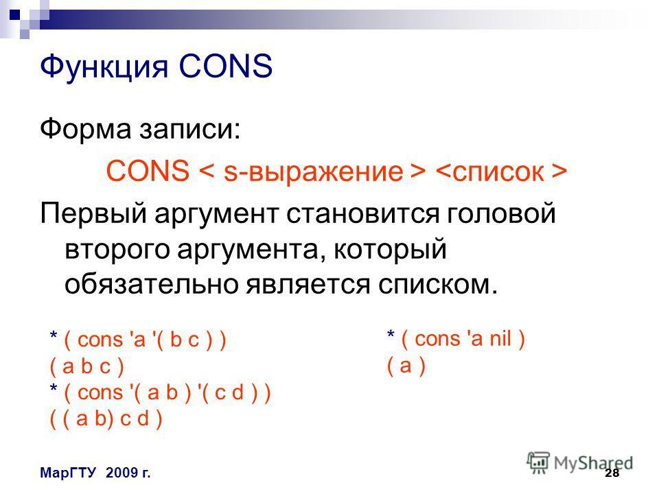 28 МарГТУ2009 г. Функция CONS Форма записи: CONS Первый аргумент становится головой второго аргумента, который обязательно является списком. * ( cons 'a '( b c ) ) ( a b c ) * ( cons '( a b ) '( c d ) ) ( ( a b) c d ) * ( cons 'a nil ) ( a )